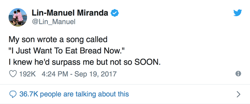 "Text - Lin-Manuel Miranda @Lin_Manuel My son wrote a song called ""I Just Want To Eat Bread Now."" I knew he'd surpass me but not so SOON. 192K 4:24 PM - Sep 19, 2017 36.7K people are talking about this"