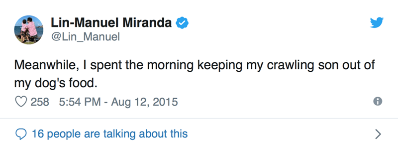 Text - Lin-Manuel Miranda @Lin_Manuel Meanwhile, I spent the morning keeping my crawling son out of my dog's food. 258 5:54 PM - Aug 12, 2015 16 people are talking about this