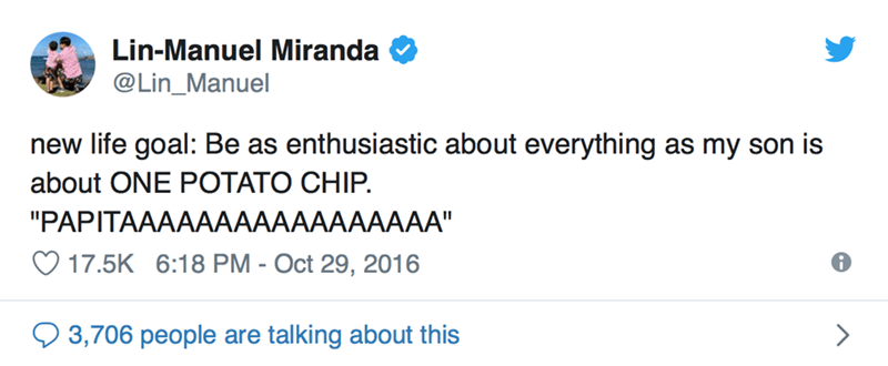 "Text - Lin-Manuel Miranda @Lin_Manuel new life goal: Be as enthusiastic about everything as my son is about ONE POTATO CHIP ""PAPITAAAAAAAAAAAAAAAAA"" 17.5K 6:18 PM - Oct 29, 2016 3,706 people are talking about this"