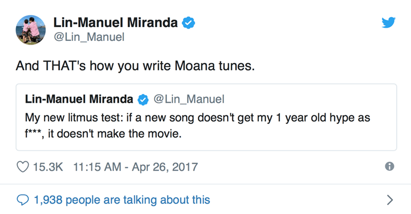Text - Lin-Manuel Miranda @Lin_Manuel And THAT's how you write Moana tunes. @Lin_Manuel Lin-Manuel Miranda My new litmus test: if a new song doesn't get my 1 year old hype as f***, it doesn't make the movie. 15.3K 11:15 AM - Apr 26, 2017 1,938 people are talking about this