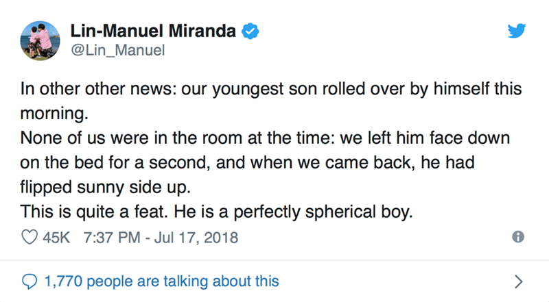 Text - Lin-Manuel Miranda @Lin_Manuel In other other news: our youngest son rolled over by himself this morning. None of us were in the room at the time: we left him face down on the bed for a second, and when we came back, he had flipped sunny side up This is quite a feat. He is a perfectly spherical boy 45K 7:37 PM - Jul 17, 2018 1,770 people talking about this are