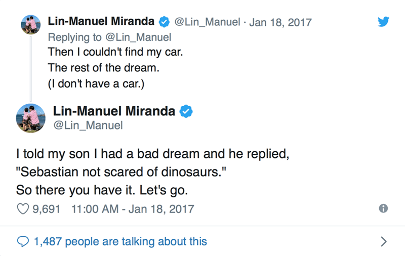 "Text - Lin-Manuel Miranda @Lin_Manuel Jan 18, 2017 Replying to @Lin_Manuel Then I couldn't find my car. The rest of the dream. (l don't have a car.) Lin-Manuel Miranda @Lin_Manuel I told my son I had a bad dream and he replied, II ""Sebastian not scared of dinosaurs."" So there you have it. Let's go. 9,691 11:00 AM - Jan 18, 2017 1,487 people are talking about this"