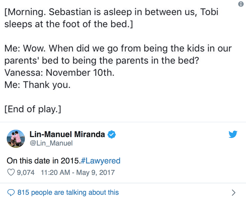 Text - [Morning. Sebastian is asleep in between us, Tobi sleeps at the foot of the bed.] Me: Wow. When did we go from being the kids in our parents' bed to being the parents in the bed? Vanessa: November 10th Me: Thank you. [End of play.] Lin-Manuel Miranda @Lin_Manuel On this date in 2015.#Lawyered 9,074 11:20 AM - May 9, 2017 815 people are talking about this