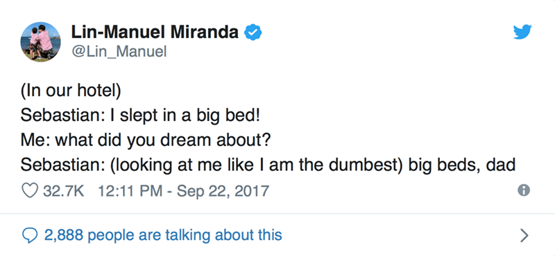 Text - Lin-Manuel Miranda @Lin_Manuel hotel) (In Sebastian: I slept in a big bed! Me: what did you dream about? Sebastian: (looking at me like I am the dumbest) big beds, dad our 32.7K 12:11 PM - Sep 22, 2017 2,888 people are talking about this