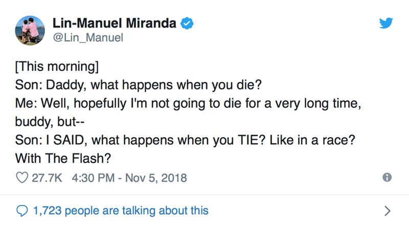 Text - Lin-Manuel Miranda @Lin_Manuel This morning] Son: Daddy, what happens when you die? Me: Well, hopefully I'm not going to die for a very long time, buddy, but Son: I SAID, what happens when you TIE? Like in a race? With The Flash? 27.7K 4:30 PM - Nov 5, 2018 1,723 people are talking about this