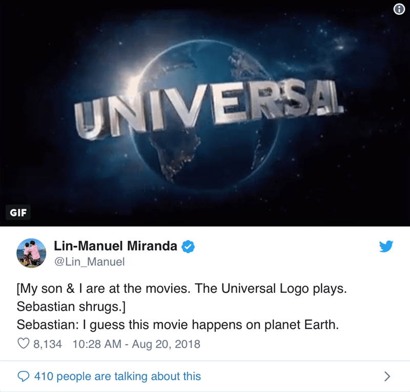 Text - UNIVERSA GIF Lin-Manuel Miranda @Lin_Manuel [My son & I are at the movies. The Universal Logo plays. Sebastian shrugs.] Sebastian: I guess this movie happens on planet Earth. 8,134 10:28 AM - Aug 20, 2018 410 people are talking about this