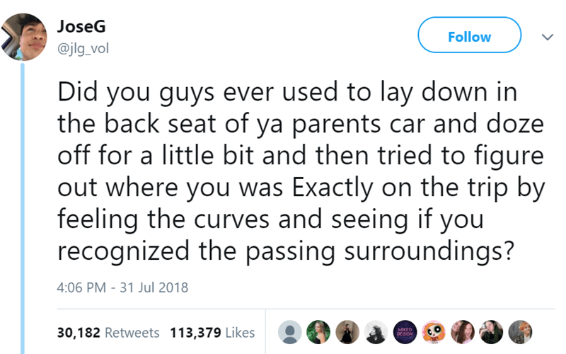 Text - JoseG Follow @jlg_vol Did you guys ever used to lay down in the back seat of ya parents car and doze off for a little bit and then tried to figure out where you was Exactly on the trip by feeling the curves and seeing if you recognized the passing surroundings? 4:06 PM - 31 Jul 2018 30,182 Retweets 113,379 Likes MIKED DESISN