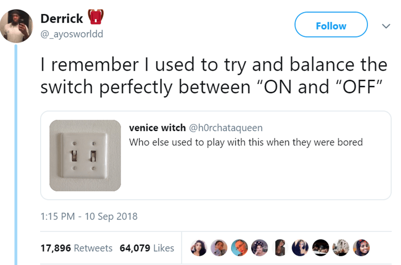 """Text - Derrick Follow @_ayosworldd T remember I used to try and balance the switch perfectly between """"ON and """"OFF"""" venice witch @hOrchataqueen Who else used to play with this when they were bored 1:15 PM - 10 Sep 2018 17,896 Retweets 64,079 Likes"""
