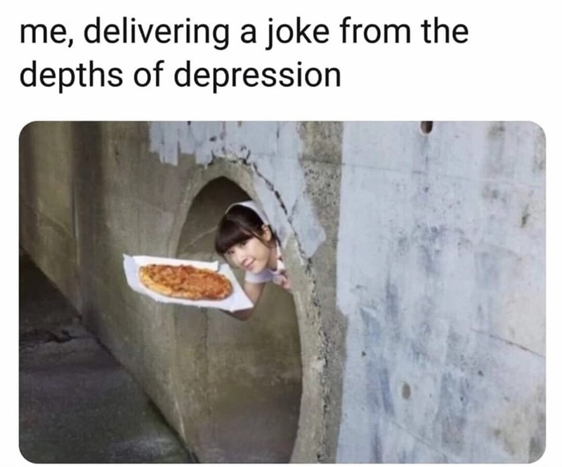 Text - me, delivering a joke from the depths of depression