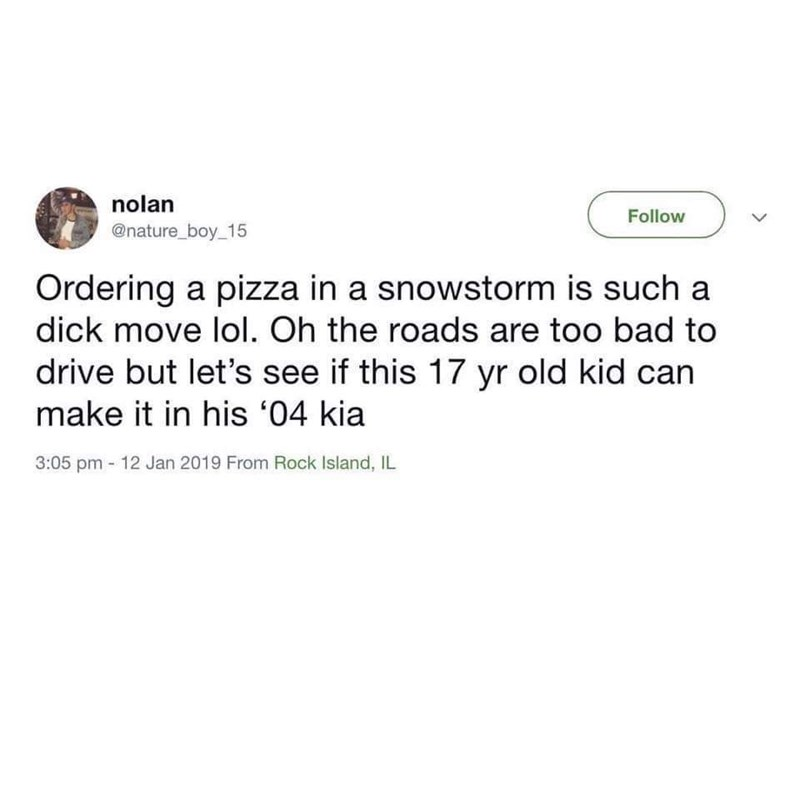 Text - nolan Follow @nature_boy_15 Ordering a pizza in a snowstorm is such a dick move lol. Oh the roads are too bad to drive but let's see if this 17 yr old kid can make it in his '04 kia 3:05 pm 12 Jan 2019 From Rock Island, IL