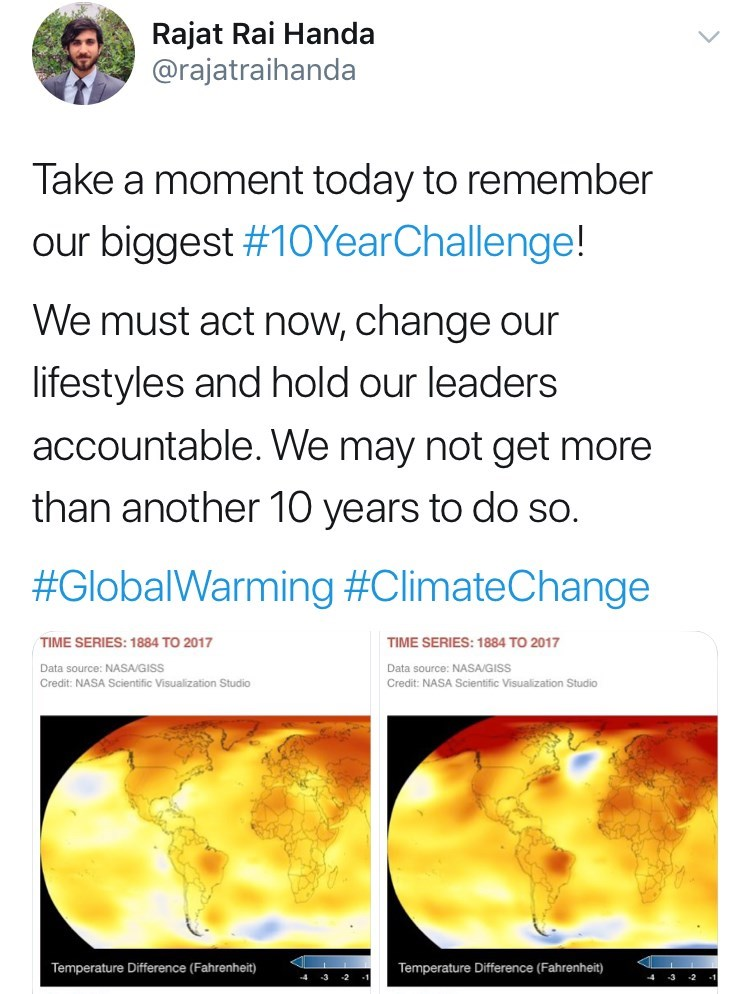 Text - Rajat Rai Handa @rajatraihanda Take a moment today to remember our biggest #10YearChallenge! We must act now, change our lifestyles and hold our leaders accountable. We may not get more than another 10 years to do so. #GlobalWarming #ClimateChange TIME SERIES: 1884 TO 2017 TIME SERIES: 1884 TO 2017 Data source: NASA/GISS Data source: NASA/GISS Credit: NASA Scientific Visualization Studio Credit: NASA Scientific Visualization Studio Temperature Difference (Fahrenheit) Temperature Differenc