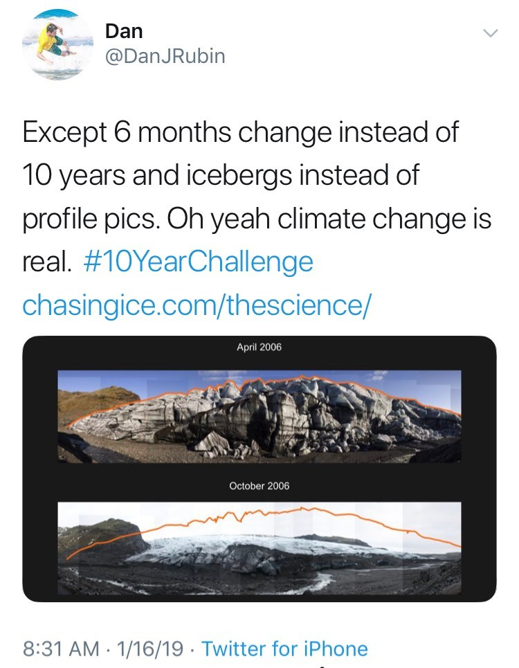 Text - Dan @DanJRubin Except 6 months change instead of 10 years and icebergs instead of profile pics. Oh yeah climate change is real. #10YearChallenge chasingice.com/thescience/ April 2006 October 2006 8:31 AM 1/16/19 Twitter for iPhone
