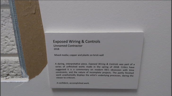 Text - Exposed Wiring & Controls Unnamed Contractor 2018 Mixed media; copper and plastic on brick wall A daring, interpretative piece, Exposed Wiring & Controls was part of a series of unfinished works made in the spring of 2018. Critics have suggested it is a commentary on modern life's obsession with time constraints, and the nature of incomplete projects. The partly finished work unashamedly displays the artist's underlying processes, daring the viewer to criticism. A confident, accomplished
