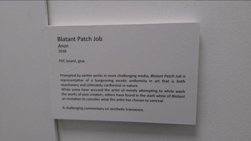 Text - Blatant Patch Job Anon 2018 PVC board, glue. Prompted by earlier works in more challenging media, Blatant Patch Job is representative of a burgeoning ascetic uniformity in art that is both reactionary and ultimately conformist in nature. While some have accused the artist of merely attempting to white wash the works of past creators, others have found in the stark white of Blatant an invitation to consider what the artist has chosen to conceal. A challenging commentary on aesthetic transi