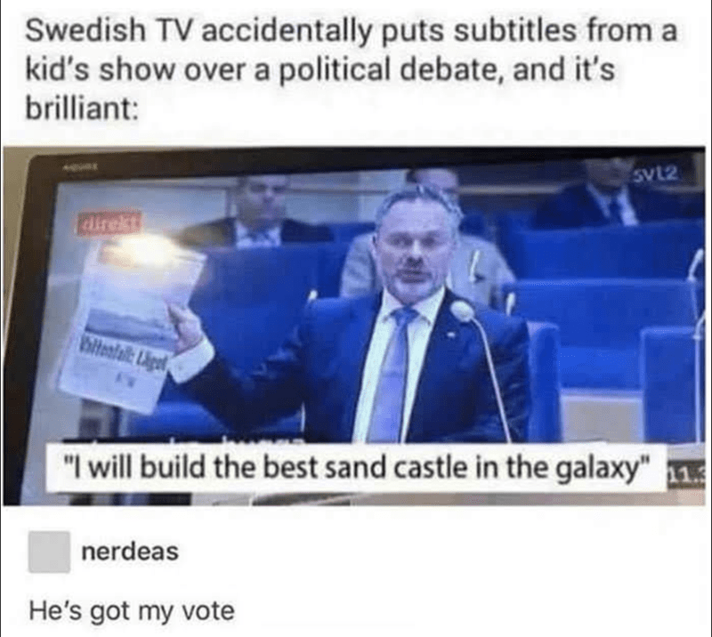 "News - Swedish TV accidentally puts subtitles from a kid's show over a political debate, and it's brilliant: SvL2 direkt alteofall: Ligt ""I will build the best sand castle in the galaxy""1 nerdeas He's got my vote"