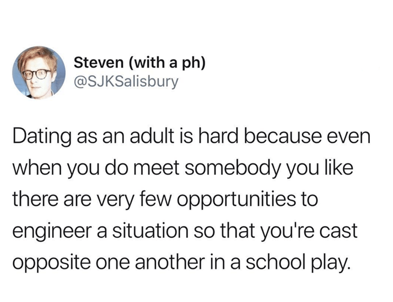 Text - Steven (with a ph) @SJKSalisbury Dating as an adult is hard because even when you do meet somebody you like there are very few opportunities to engineer a situation so that you're cast opposite one another in a school play.