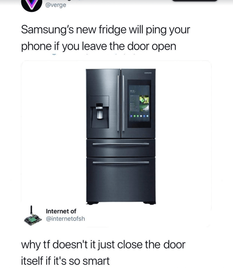 Product - @verge Samsung's new fridge will ping your phone if you leave the door open 09 12 Internet of @internetofsh why tf doesn't it just close the door itself if it's so smart