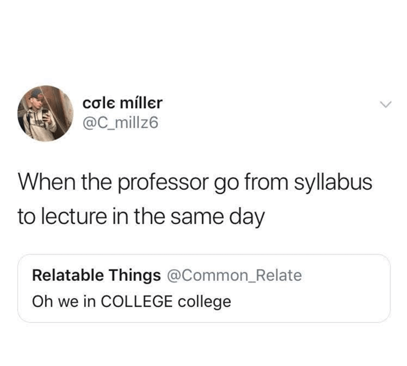 Text - cole míller @C_millz6 When the professor go from syllabus to lecture in the same day Relatable Things @Common_Relate Oh we in COLLEGE college