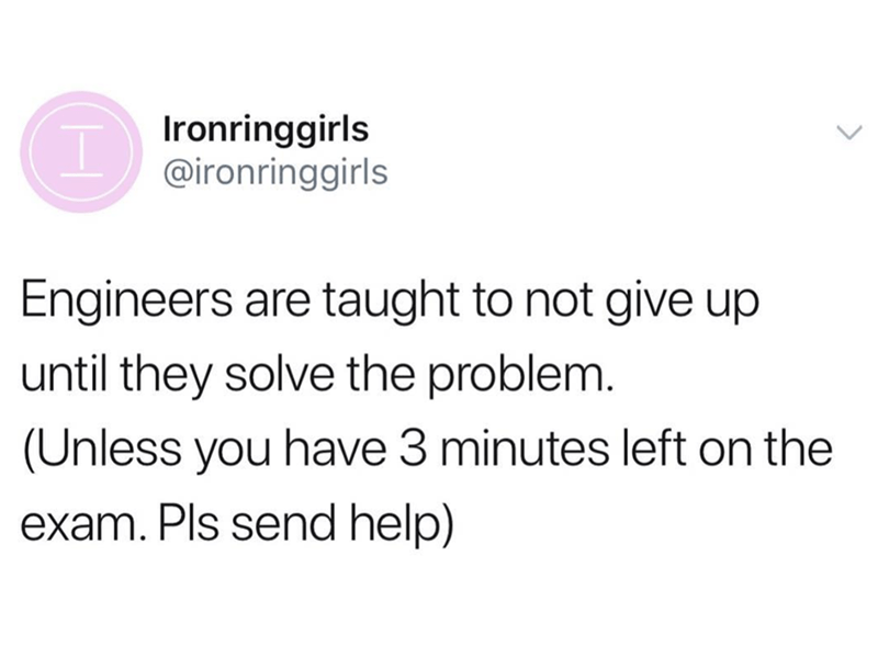 Text - Ironringgirls @ironringgirls Engineers are taught to not give up until they solve the problem. (Unless you have 3 minutes left on the exam. Pls send help)
