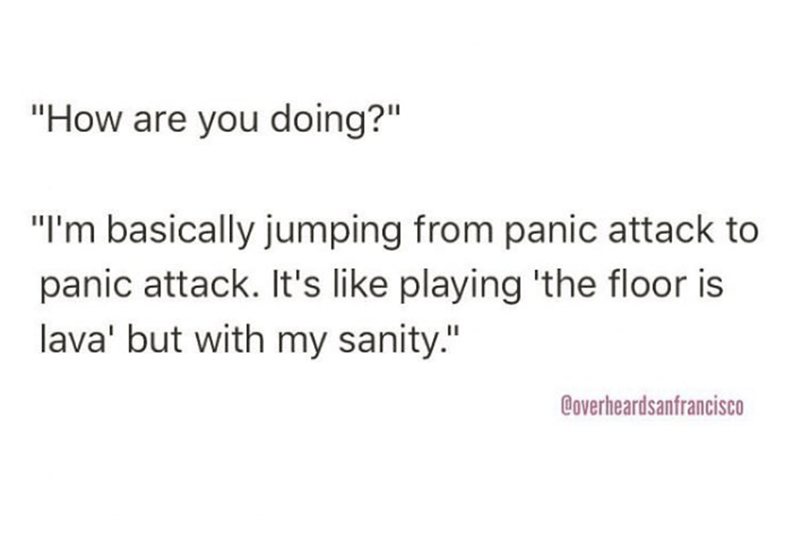 "Text - ""How are you doing?"" ""I'm basically jumping from panic attack to panic attack. It's like playing 'the floor is lava' but with my sanity."" Coverheardsanfrancisco"