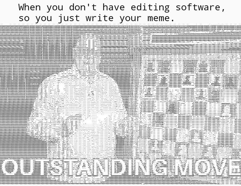 Text - When you don't have editing software, so you just write your meme. c000nc00DC30aco000000424 0cooonco3 a a aa EEEECEEEEE-FF 000000 FFFFFEFF- FFFE 3oacoraserxwa acoucooncoonccoacoooncoonce csoacoocco ELELECELLEEECELELLa OUcoO E ocam d E EEEECEEESEEEEECEECEEE wwww wwwww Tawara uL weww w n owe uc L o LL HLU ceae Ca oec UL LLLLLLH-11 cae a UL e ! LUKUCC wcOOU0OU0e ewww. wwwww eww.w LLLL LLLLLLLE L LLLLLLLL.HLOTEr3.rrLL.L - - -40e 2eoל roוhrL .tLLLLI L LLL , 21יו eaxonaa a VLLL T awcea LLELLELL