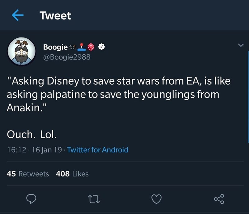 """Text - Tweet Boogie @Boogie2988 """"Asking Disney to save star wars from EA, is like asking palpatine to save the younglings from Anakin."""" Ouch. Lol. 16:12.16 Jan 19 Twitter for Android 45 Retweets 408 Likes"""