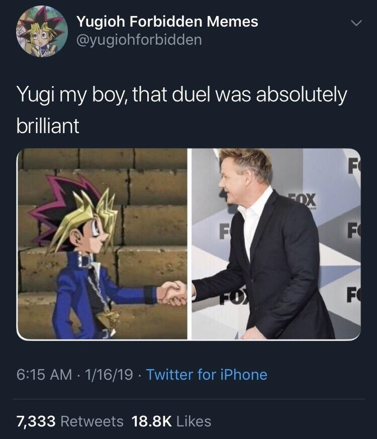Organism - Yugioh Forbidden Memes @yugiohforbidden Yugi my boy, that duel was absolutely brilliant F FOX F F FO 6:15 AM 1/16/19 Twitter for iPhone 7,333 Retweets 18.8K Likes