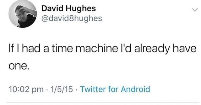 literal jokes - Text - David Hughes @david8hughes If I had a time machine l'd already have one. 10:02 pm 1/5/15 Twitter for Android