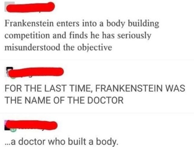 literal jokes - Text - Frankenstein enters into a body building competition and finds he has seriously misunderstood the objective FOR THE LAST TIME, FRANKENSTEIN WAS THE NAME OF THE DOCTOR doctor who built a body