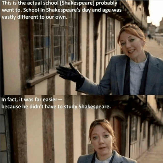 literal jokes - White-collar worker - This is the actual school [Shakespeare] probably went to. School in Shakespeare's day and age was vastly different to our own. In fact, it was far easier- because he didn't have to study Shakespeare.