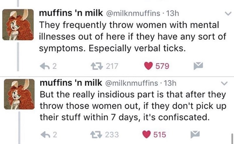 twitter post homeless woman They frequently throw women with mental illnesses out of here if they have any sort of symptoms. Especially verbal ticks 2 구 217 579 muffins 'n milk @milknmuffins 13h But the really insidious part is that after they throw those women out, if they don't pick up their stuff within 7 days, it's confiscated