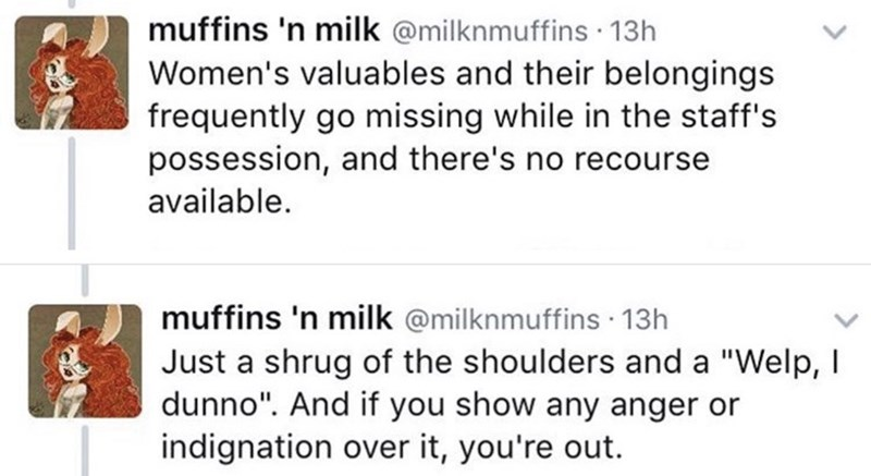 """twitter post homeless woman Women's valuables and their belongings frequently go missing while in the staff's possession, and there's no recourse available. muffins 'n milk @milknmuffins 13h Just a shrug of the shoulders and a """"Welp, I dunno"""". And if you show any anger or indignation over it, you're out."""
