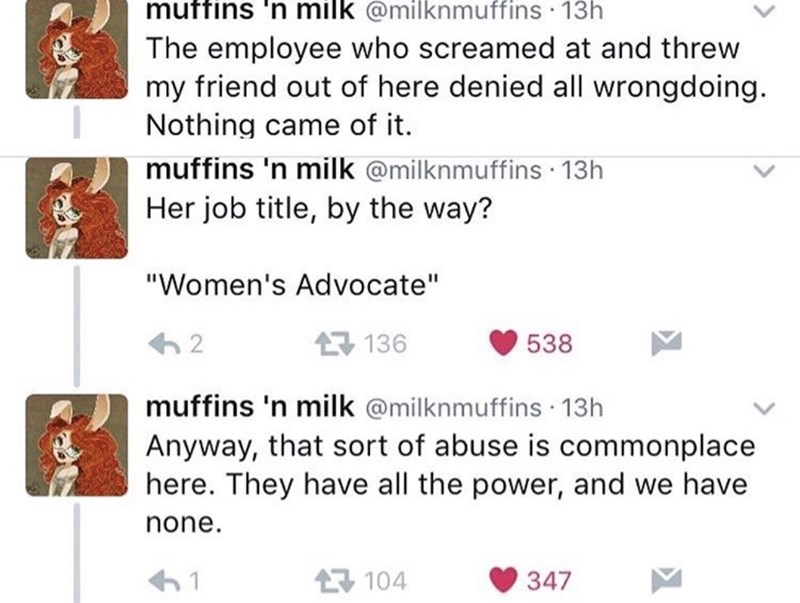 """twitter post homeless woman The employee who screamed at and threw my friend out of here denied all wrongdoing. Nothing came of it. muffins 'n milk @milknmuffins 13h Her job title, by the way? """"Women's Advocate"""" 구 136 2 538 muffins 'n milk @milknmuffins 13h Anyway, that sort of abuse is commonplace here. They have all the power, and we have none."""