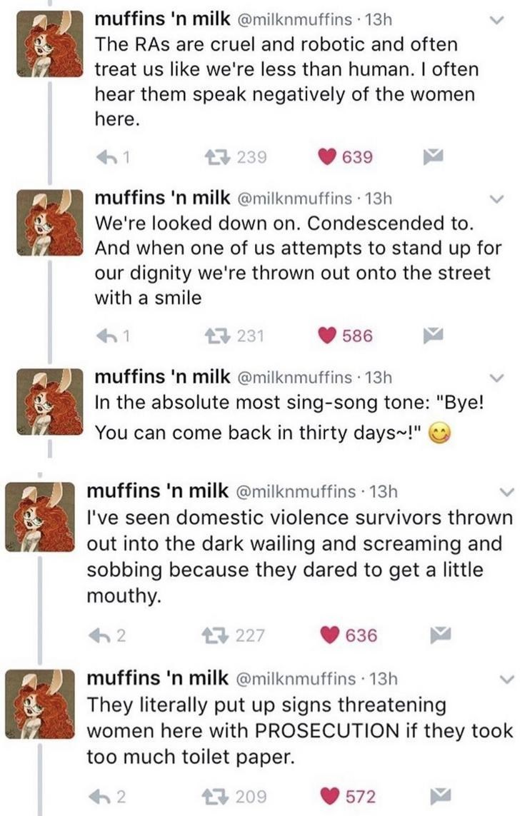 "Text - muffins 'n milk @milknmuffins 13h The RAs are cruel and robotic and often treat us like we're less than human. I often hear them speak negatively of the women here. 17 239 639 muffins 'n milk @milknmuffins 13h We're looked down on. Condescended to. And when one of us attempts to stand up for our dignity we're thrown out onto the street with a smile 61 17 231 586 muffins 'n milk @milknmuffins 13h In the absolute most sing-song tone: ""Bye! You can come back in thirty days-!"" muffins 'n milk"