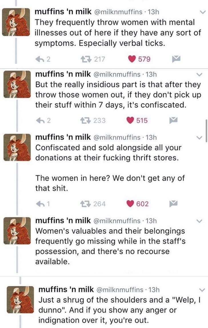 Text - muffins 'n milk @milknmuffins 13h They frequently throw women with mental illnesses out of here if they have any sort of symptoms. Especially verbal ticks. 17 217 579 muffins 'n milk @milknmuffins 13h But the really insidious part is that after they throw those women out, if they don't pick up their stuff within 7 days, it's confiscated. 17 233 515 muffins 'n milk @milknmuffins 13h Confiscated and sold alongside all your donations at their fucking thrift stores. The women in here? We don'