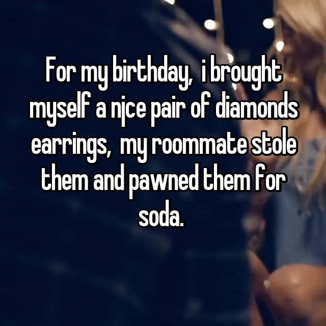 Text - For my birthday, ibrought myself a njce pair of diamonds earrings, my roommate stale them and pawned them for soda.