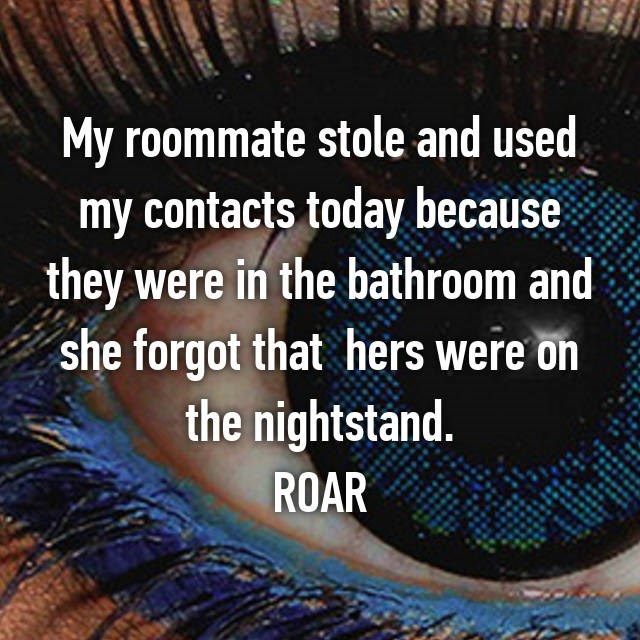 Text - My roommate stole and used my contacts today because they were in the bathroom and she forgot that hers were on the nightstand. ROAR