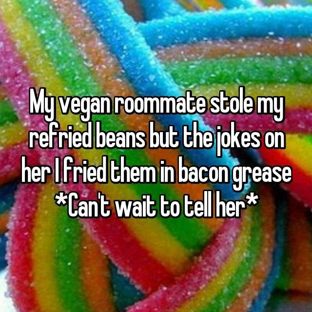 Colorfulness - My vegan roommate stale my refried beans but the jokes on her Ifried them in bacongrease Cant wait to tell her