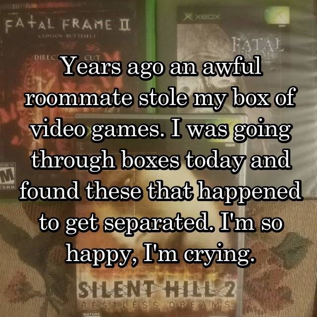 Text - FA AL FRAMEIT cIMSON BETTEILy ΤΑΤAL DIREC Years ago an awful roommate stole my box of video games. I was going through boxes today and M found these that happened to get separated. I'm so happy, I'm crying SILENT HILL 2 RESTE SSDREAMS MATURE