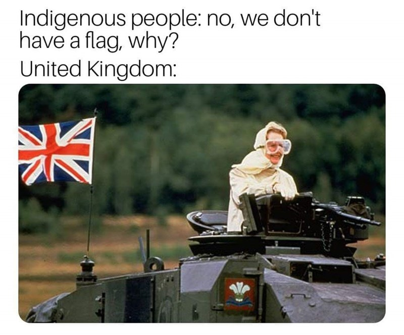 history meme - Motor vehicle - Indigenous people: no, we don't have a flag, why? United Kingdom: