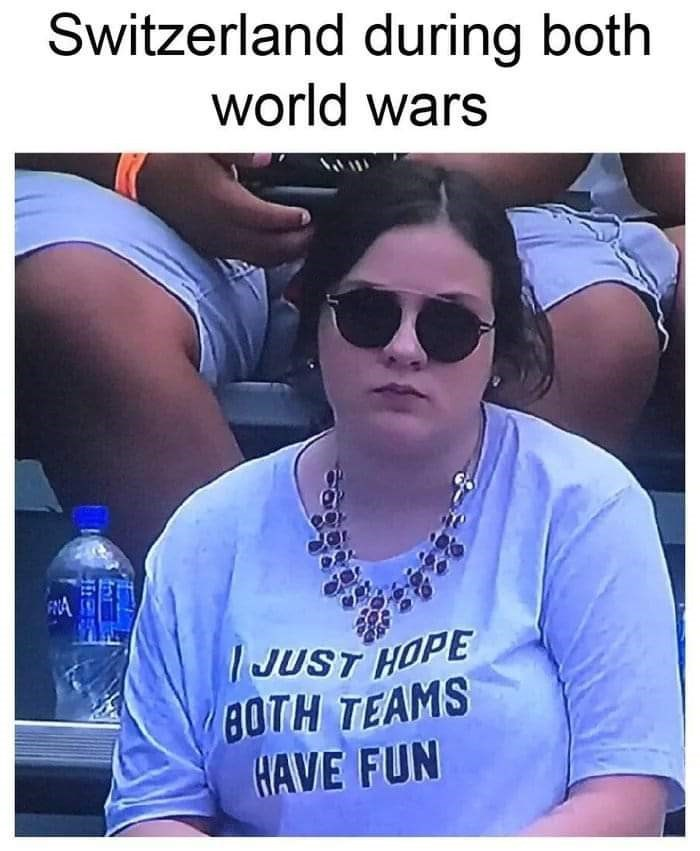 """Caption that reads, """"Switzerland during both world wars"""" above a pic of a woman wearing a shirt that reads, """"I just hope both teams have fun"""""""