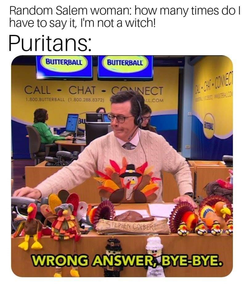 history meme - Poster - Random Salem woman: how many times do I have to say it, I'm not a witch! Puritans: BUTTERBALL BUTTERBALL CALL CHAT CONNECT WO 1.800.BUTTERBALL (1.800.288.8372) LL.COM BU STERIEN COLBERE WRONG ANSWER BYE-BYE.