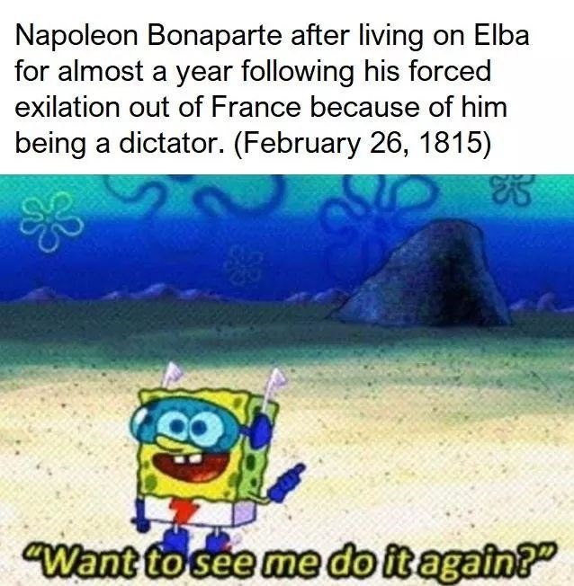 history meme - Text - Napoleon Bonaparte after living on Elba for almost a year following his forced exilation out of France because of him being a dictator. (February 26, 1815) Want to see me do itagain?