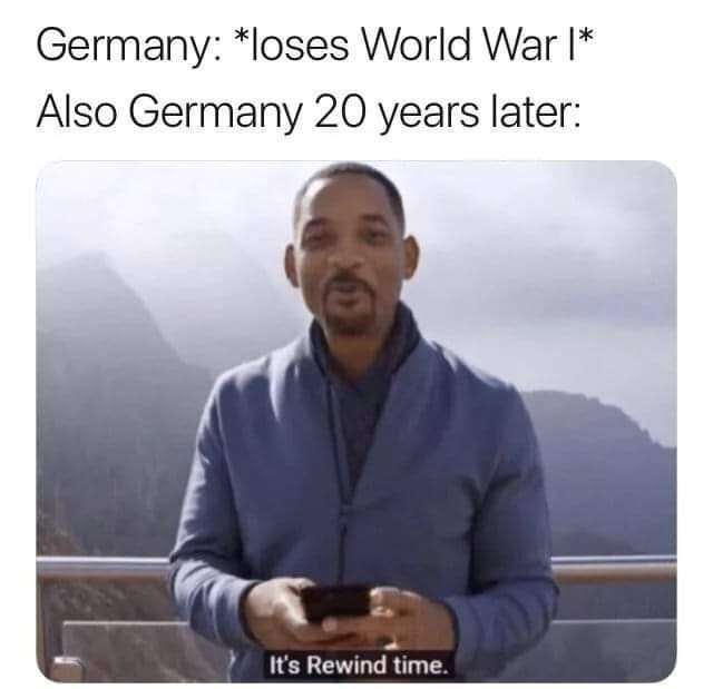 history meme - Text - Germany: *loses World War I Also Germany 20 years later: It's Rewind time.