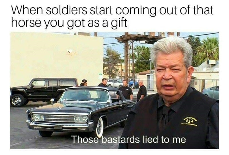history meme - Land vehicle - When soldiers start coming out of that horse you got as a gift Those bastards lied to me