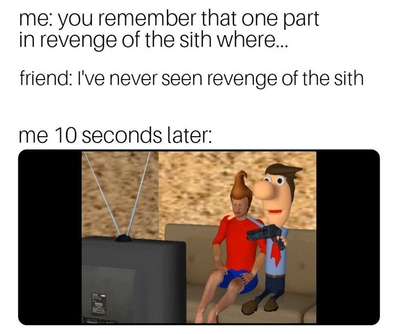 Text - me: you remember that one part in revenge of the sith where... friend: I've never seen revenge of the sith me 10 seconds later: