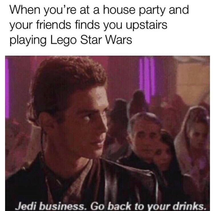 Text - When you're at a house party and your friends finds you upstairs playing Lego Star Wars Jedi business. Go back to your drinks.