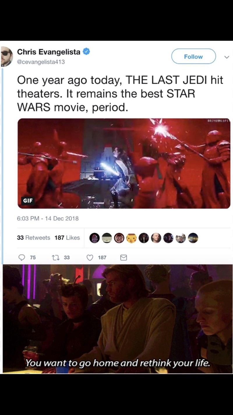 Fictional character - Chris Evangelista Follow @cevangelista413 One year ago today, THE LAST JEDI hit theaters. It remains the best STAR WARS movie, period ORLYERES GIF 6:03 PM -14 Dec 2018 33 Retweets 187 Likes t33 75 187 You want to go home and rethink your life.