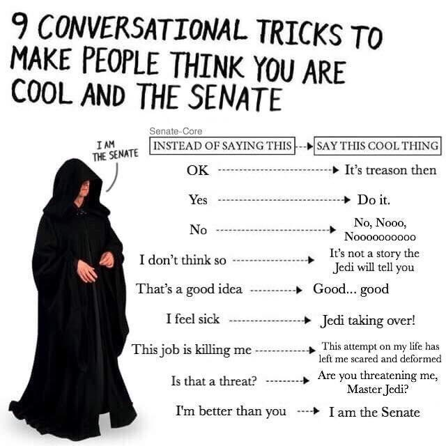 Text - 9 CONVERSATIONAL TRICKS TO MAKE PEOPLE THINK YOU ARE COOL AND THE SENATE Senate-Core THE SENATE INSTEAD OF SAYING THIS SAY THIS COOL THING| I AM It's treason then OK Do it Yes No, Nooo, Nooooooo0o0 No It's not a story the Jedi will tell you I don't think so Good... good That's a good idea I feel sick Jedi taking over! This attempt on my life has left me scared and deformed This job is killing me Are you threatening me Master Jedi? Is that a threat? I'm better than you I am the Senate