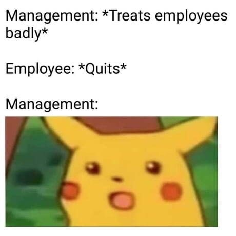 "Caption that reads, ""Management: *treats employees badly;* Employee: *quits;* Management: ..."" above Surprised Pikachu meme"